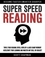 Super Speed Reading: Triple Your Reading Speed, Develop A Laser Sharp Memory, Accelerate Your Learning And Master Any Skill Or Subject (Become Faster Smarter Sharper) - Book Cover