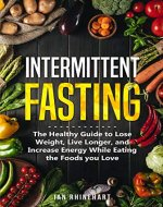 INTERMITTENT FASTING: The Healthy Guide to Lose Weight, Live Longer, and Increase Energy While Eating the Foods you Love (Autophagy, Burn Fat, Mental Clarity, Healing Your Body) - Book Cover