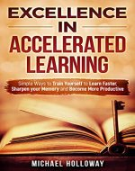Excellence in Accelerated Learning: Simple Ways to Train Yourself to Learn Faster, Sharpen your Memory and Become More Productive - Book Cover