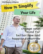 How to Simplify Your Life: Change Your Mind for Better Now and Happier Tomorrow (Happiness Project, Declutter Your Life, Happiness Code, Decluttering Tips, ... Unlimited) (Success Mindset Book 4) - Book Cover