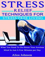 Stress Relief Techniques For Stress-Free Living: What You Need To De-Stress Your Anxious Mind In Just A Few Minutes per Day - Book Cover