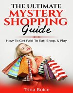 The Ultimate Mystery Shopping Guide: How To Get Paid To Eat, Shop, & Play - Book Cover