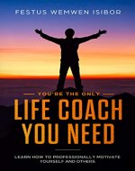 You're the Only Life Coach You Need: Learn how to professionally motivate yourself and others - Book Cover