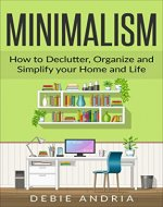 Minimalism: How to Declutter, Organize and Simplify your Home and Life - Book Cover