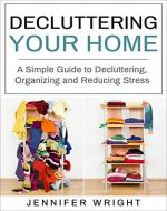 Decluttering Your Home: A Simple Guide to Decluttering, Organizing and Reducing Stress - Book Cover