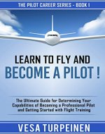 LEARN TO FLY AND BECOME A PILOT!: THE ULTIMATE GUIDE FOR DETERMINING YOUR CAPABILITIES OF BECOMING A PROFESSIONAL PILOT AND GETTING STARTED WITH FLIGHT TRAINING (The Pilot Career Series Book 1) - Book Cover