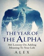 The Year Of The Alpha: 366 Lessons On Adding Meaning To Your Life - Book Cover