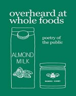 overheard at whole foods: poetry of the public - Book Cover