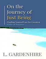 On the Journey of Just Being: Finding Yourself on the Greatest Paths of Purpose - Book Cover