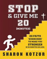 Stop And Give Me 20 Minutes: 20 Faith Exercises To Make You Stronger In 20 Minutes Or Less (Easy Devotions Series Book 1) - Book Cover