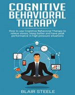Cognitive Behavioral Therapy: How to use Cognitive Behavioral Therapy to relieve stress, sleep better and have peak performance in high pressure situations ... Training, Anxiety, Stress, Self Help) - Book Cover