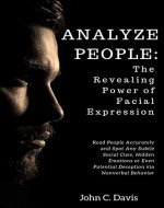 Analyze People: The Revealing Power of Facial Expressions : How to Read People Accurately and Spot any Subtle Social Cues, Repressed Emotions or Even Potential Deception via Nonverbal Behavior - Book Cover