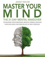 Master Your Mind: The 21-Day Mental Makeover To Master Your Emotions, Reduce Stress, Manage Your Feelings, And Find Peace In The Everyday - Book Cover