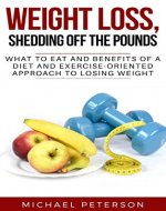 Weight Loss, Shedding Off The Pounds: What To Eat And Benefits Of A Diet And Exercise-Oriented Approach To Losing Weight (Weight Loss, Ketogenesis, Diet, Exercise, Health) - Book Cover