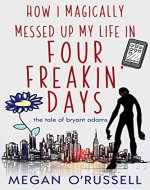 How I Magically Messed Up My Life in Four Freakin' Days (The Tale of Bryant Adams Book 1) - Book Cover