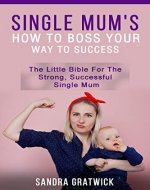 Single Mum's: How to Boss Your Way to Success. The Little Bible for the Strong, Successful Mum (Feel Good, working mummy, new life, survival, unexpected, uplifting, happy) - Book Cover