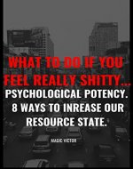 What to do if You Feel Really Shitty... Psychological Potency. 8 ways to Increase Our Resource State. - Book Cover
