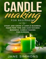 Candle Making For Beginners: Start and Grow A Candle Business. Make Free Time and Gain Success Business. Candle Making For Dummies - Book Cover