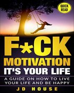 Motivation: F*ck Motivation: It's your Life  A Guide on How to Live your Life and Be Happy (Motivational Book, Motivation, Taking Action,) - Book Cover