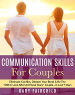 Communication Skills For Couples: Eliminate Conflict, Deepen Your Bond & Be The