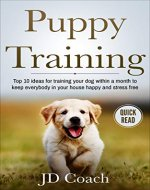 Puppy Training: Top 10 Ideas For Training Your Dog Within A Month To Keep Everybody In Your House Happy And Stress Free (Puppy Training Guide, House Routines, ... Training, Crate, Leash, Obedience Training) - Book Cover