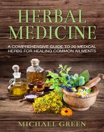 Herbal Medicine: A Comprehensive Guide To 20 Medical Herbs For Healing Common Ailments (Herbal Remedies, Healing, Herbal for Beginners, Natural Treatment) - Book Cover