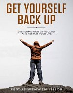 GET YOURSELF BACK UP:: OVERCOME YOUR DIFFICULTIES AND RESTART YOUR LIFE - Book Cover