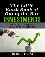 The Little Black Book of Out of the Box Investments: Winning Strategies to Grow Your Investments - Book Cover