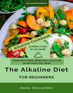 The Alkaline Diet for Beginners. Details about healthy alkaline food, Recovery pH, eat and reclaim Your Health: Alkaline Cookbook 30 alkaline recipes for your health - Book Cover