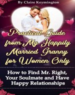 Practical Guide from My Happily Married Granny for Women Only: How to Find Mr. Right, Your Soulmate and Have Happy Relationships - Book Cover