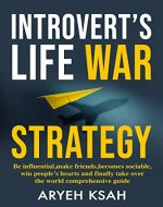 Introvert's Life War Strategy:Be Influential, Make Friends, Become Sociable, Win People's Hearts and, Finally Take Over the World Comprehensive Guide Read ... Life,Irresistible) - Book Cover