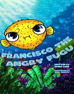 Francisco The Angry Fugu: Bedtime Story Picture Book (Ages 3-8). Teach Kids About Anger Management, Choices and Consequences. - Book Cover