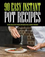 90 Easy Instant Pot Recipes: Your Healthy Food Options for Losing Weight - Book Cover
