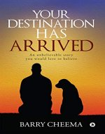 YOUR DESTINATION HAS ARRIVED : An Unbelievable Story You Would Love to Believe - Book Cover