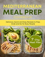 Mediterranean Meal Prep Cookbook: Delicious, Quick and Easy Recipes to Prep, Grab and Go for Busy People. 7-Day Meal Plan - Book Cover