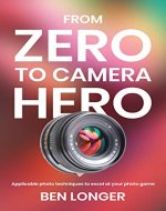 From Zero to Camera Hero: Applicable photo techniques to excel at your photo game - Book Cover