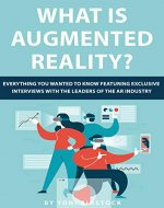 What is Augmented Reality? : Everything You Wanted to Know Featuring Exclusive Interviews With the Leaders of the AR Industry - Book Cover