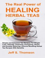 The Real Power of Healing Herbal Teas: Simple and Delicious Tea Recipes For Weight Loss, Detoxify, Cleansing, Energizing, Stress and Anxiety Relieving, ... Boosting Herbal Tea Recipes with benefits - Book Cover