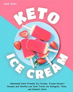 Keto Ice Cream: Homemade Keto-Friendly Ice Creams, Frozen Dessert Recipes and Healthy Low Carb Treats for Ketogenic, Paleo, and Diabetic Diets (keto dessert book, easy ketogenic desserts) - Book Cover