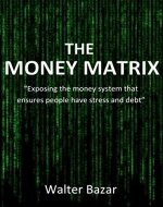 The Money Matrix: Exposing the money system that ensures people have stress and debt - Book Cover