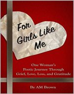 FOR GIRLS LIKE ME: One Woman's Poetic Journey Through Grief, Love, Loss, And Gratitude - Book Cover