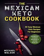 The Mexican Keto Cookbook: 50 Easy Mexican Keto Recipes For Beginners. Add Some Spicy To Your Diet And Prepare To Lose Your Weight Fast - Book Cover