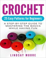 Crochet: 25 Easy Patterns for Beginners: A Step-By-Step Guide to Mastering the Basics While Having Fun (Crafts, Hobbies, Crochet, Cross-Stitch, Knitting, Embroidery) - Book Cover