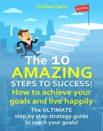 THE 10 AMAZING STEPS TO SUCCESS! How to achieve your goals and live happily. - Book Cover