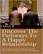 Discover The Pathways To A Happy Relationship: The Ultimate Guide To Resolve All The Fights And Arguments In Your Relationship - Book Cover