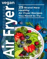 Vegan Air Fryer Cookbook: 25 Brand New Healthy Air Fryer Recipes  You Need to Try - Book Cover
