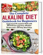 The Complete Alkaline Diet Guidebook for Beginners: Understand pH & Eat Well with 50 Delicious & Easy Alkaline Recipes and a 10 Day Meal Plan (alkaline diet, foods, cookbook, books, herbal medicine) - Book Cover