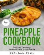 Pineapple Cookbook: Delicious Pineapple Recipes for the Whole Family (Pineapple Wonders  Book 3) - Book Cover