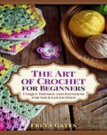 The Art of Crochet for Beginners: Unique Themes and Patterns for your Loved Ones - Book Cover
