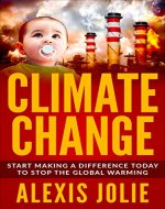 Climate Change:  Start Making a Difference Today To  Stop The Global Warming (climate change books) - Book Cover